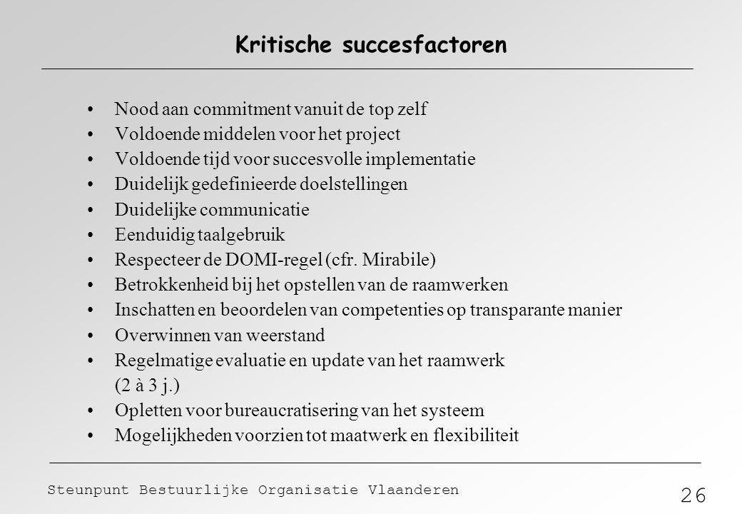 26 Steunpunt Bestuurlijke Organisatie Vlaanderen Kritische succesfactoren Nood aan commitment vanuit de top zelf Voldoende middelen voor het project V