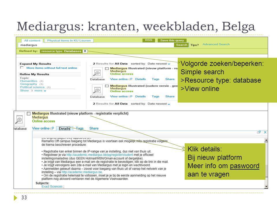 Mediargus: kranten, weekbladen, Belga 33 Volgorde zoeken/beperken: Simple search >Resource type: database >View online Klik details: Bij nieuw platform Meer info om paswoord aan te vragen