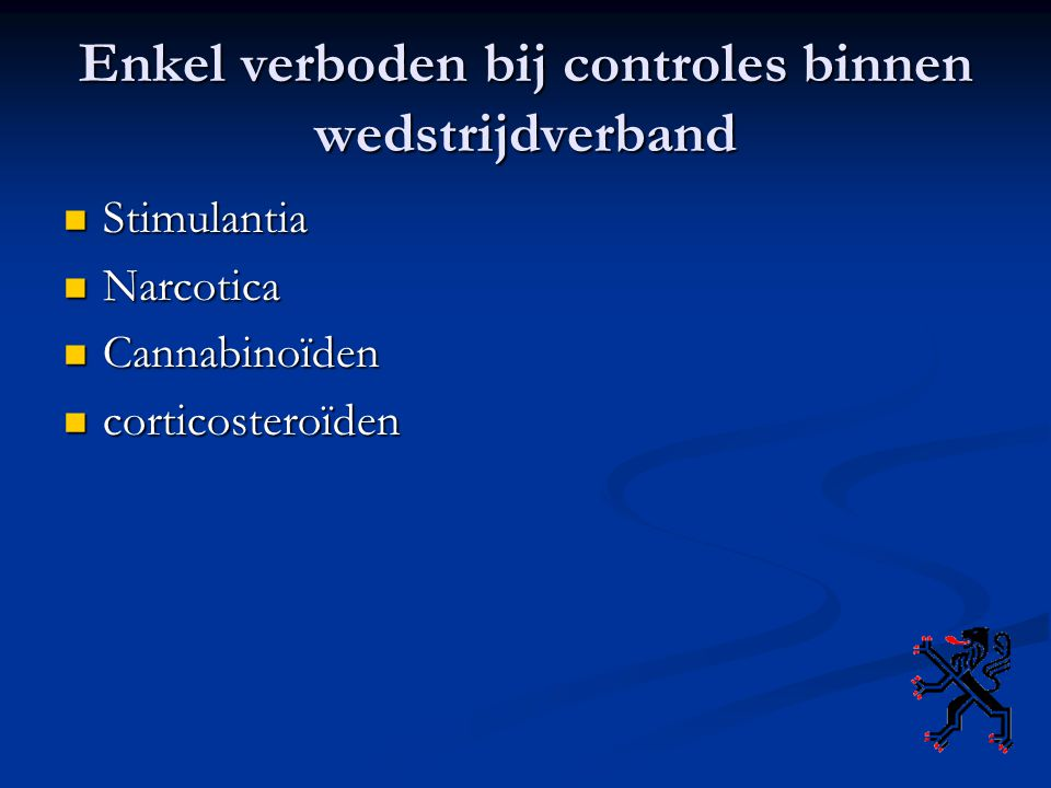 Enkel verboden bij controles binnen wedstrijdverband Stimulantia Stimulantia Narcotica Narcotica Cannabinoïden Cannabinoïden corticosteroïden corticos