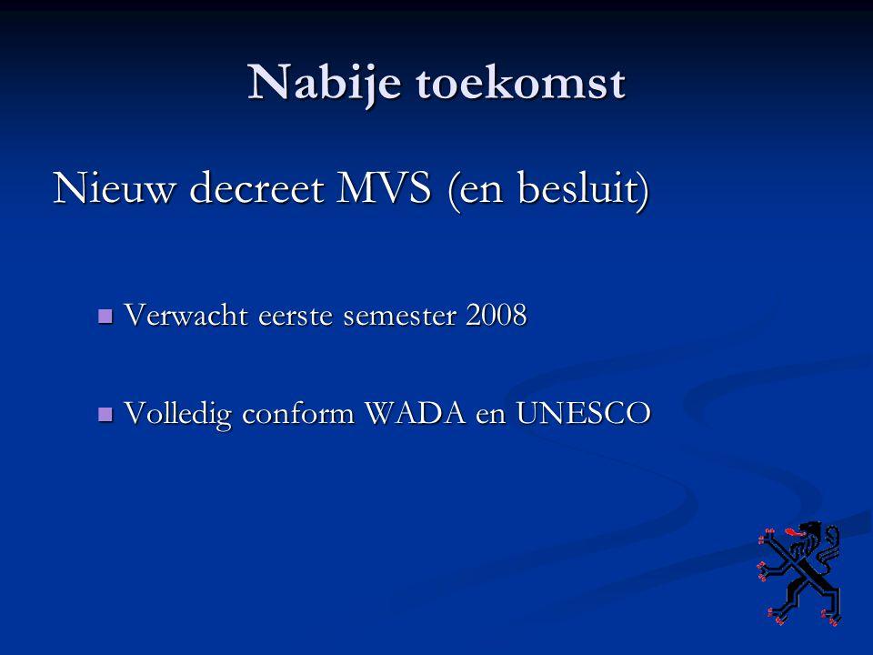 Nabije toekomst Nieuw decreet MVS (en besluit) Verwacht eerste semester 2008 Verwacht eerste semester 2008 Volledig conform WADA en UNESCO Volledig conform WADA en UNESCO