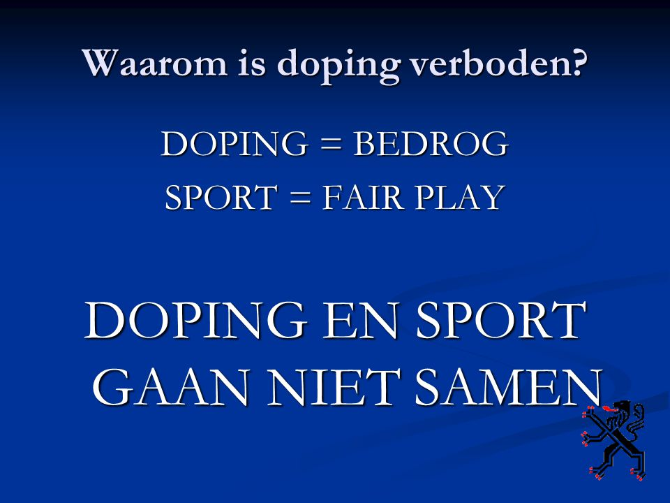 Waarom is doping verboden? DOPING = BEDROG SPORT = FAIR PLAY DOPING EN SPORT GAAN NIET SAMEN