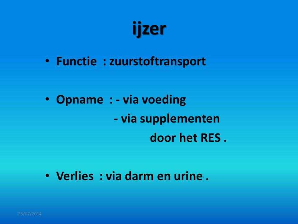 ijzer Functie : zuurstoftransport Opname : - via voeding - via supplementen door het RES. Verlies : via darm en urine. 23/07/2014