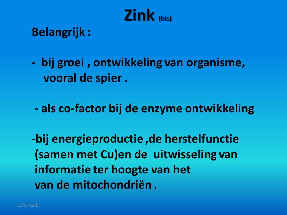 Zink (bis) 23/07/2014 Belangrijk : - bij groei, ontwikkeling van organisme, vooral de spier. - als co-factor bij de enzyme ontwikkeling -bij energiepr