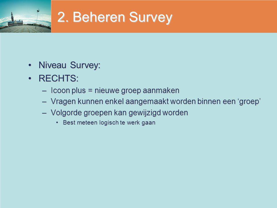 2. Beheren Survey Niveau Survey:Niveau Survey: RECHTS:RECHTS: –Icoon plus = nieuwe groep aanmaken –Vragen kunnen enkel aangemaakt worden binnen een 'g