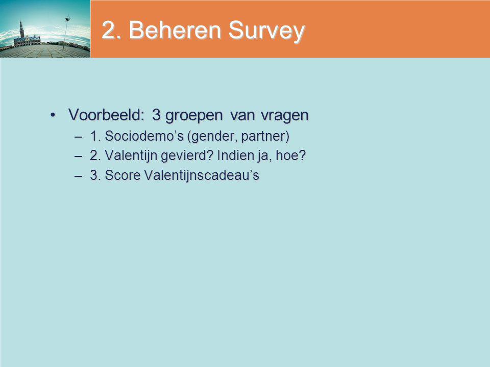 2. Beheren Survey Voorbeeld: 3 groepen van vragenVoorbeeld: 3 groepen van vragen –1. Sociodemo's (gender, partner) –2. Valentijn gevierd? Indien ja, h