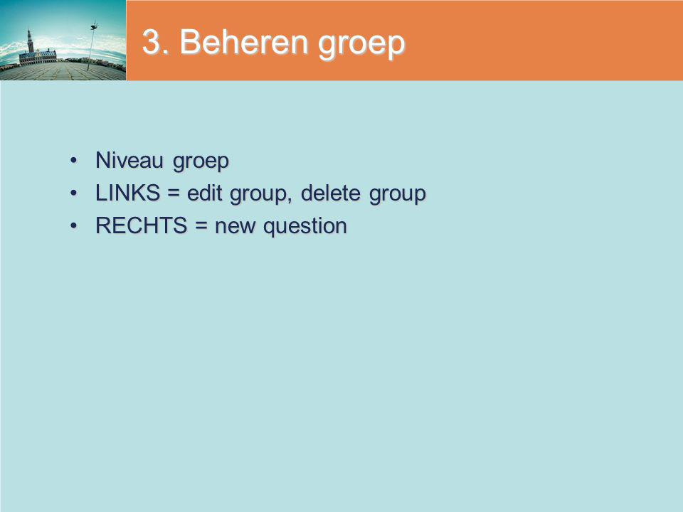 3. Beheren groep Niveau groepNiveau groep LINKS = edit group, delete groupLINKS = edit group, delete group RECHTS = new questionRECHTS = new question