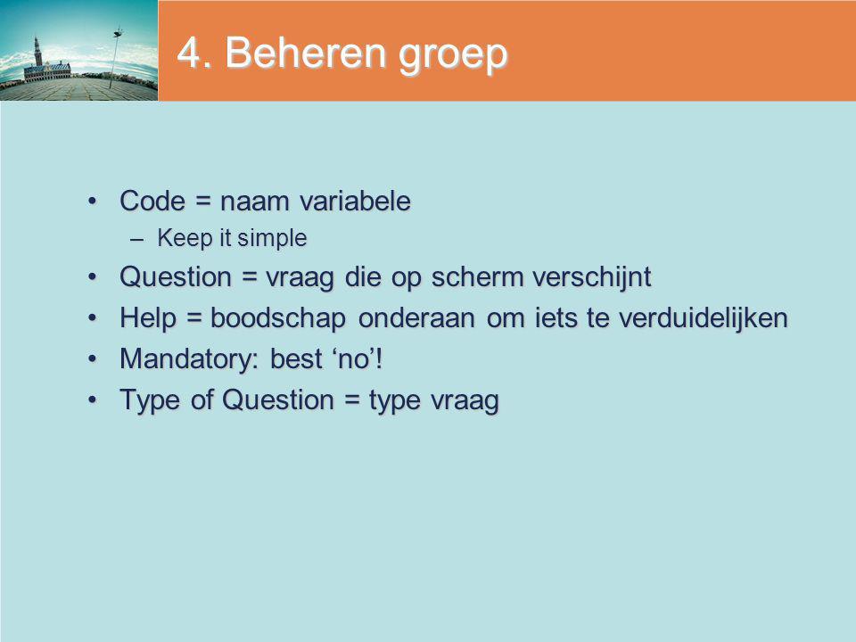 4. Beheren groep Code = naam variabeleCode = naam variabele –Keep it simple Question = vraag die op scherm verschijntQuestion = vraag die op scherm ve