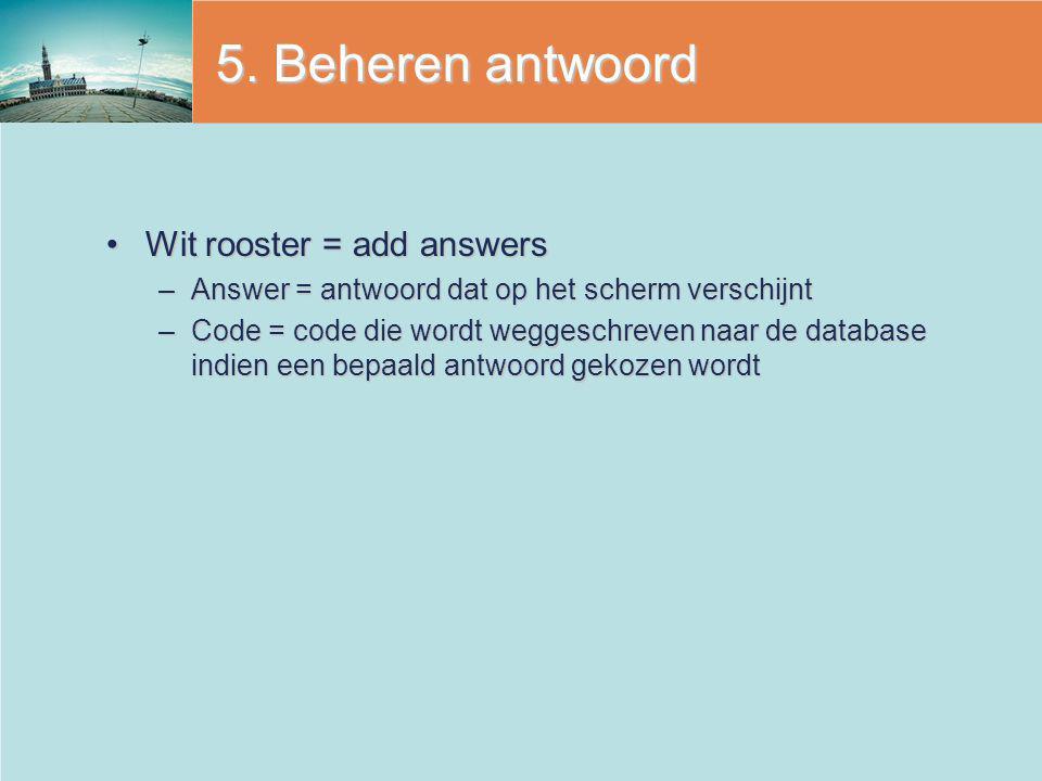 5. Beheren antwoord Wit rooster = add answersWit rooster = add answers –Answer = antwoord dat op het scherm verschijnt –Code = code die wordt weggesch