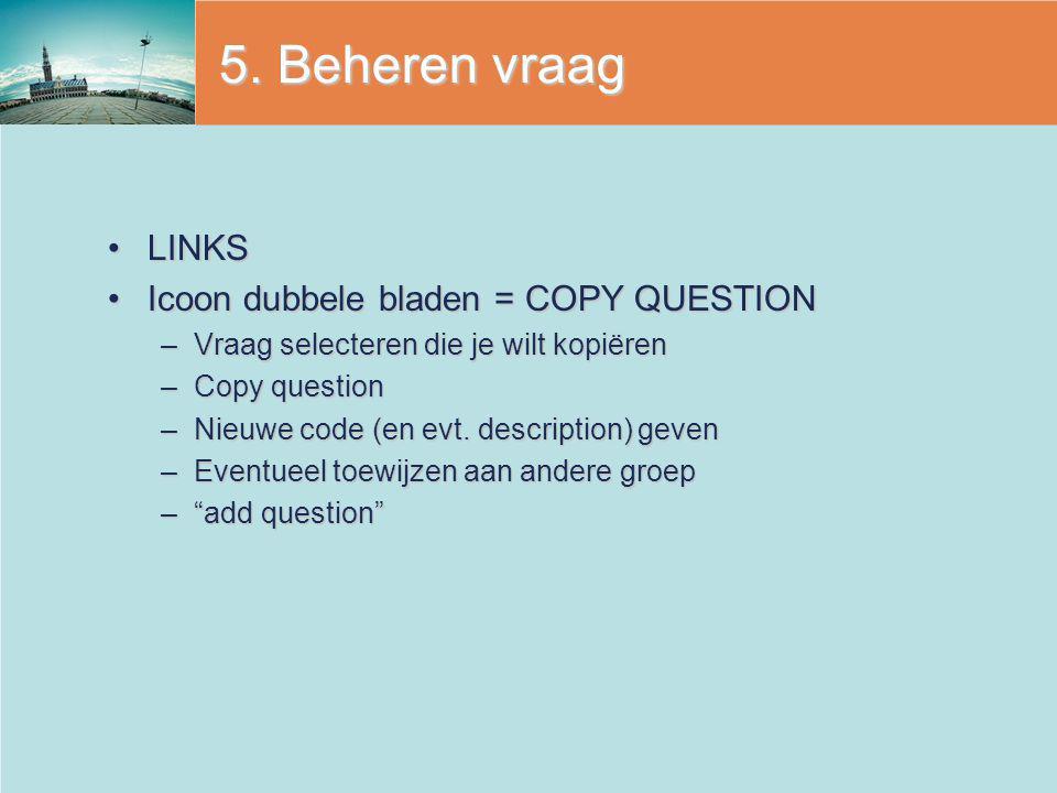 5. Beheren vraag LINKSLINKS Icoon dubbele bladen = COPY QUESTIONIcoon dubbele bladen = COPY QUESTION –Vraag selecteren die je wilt kopiëren –Copy ques
