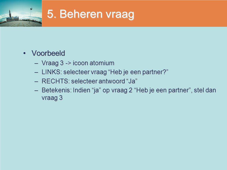 """5. Beheren vraag VoorbeeldVoorbeeld –Vraag 3 -> icoon atomium –LINKS: selecteer vraag """"Heb je een partner?"""" –RECHTS: selecteer antwoord """"Ja"""" –Betekeni"""