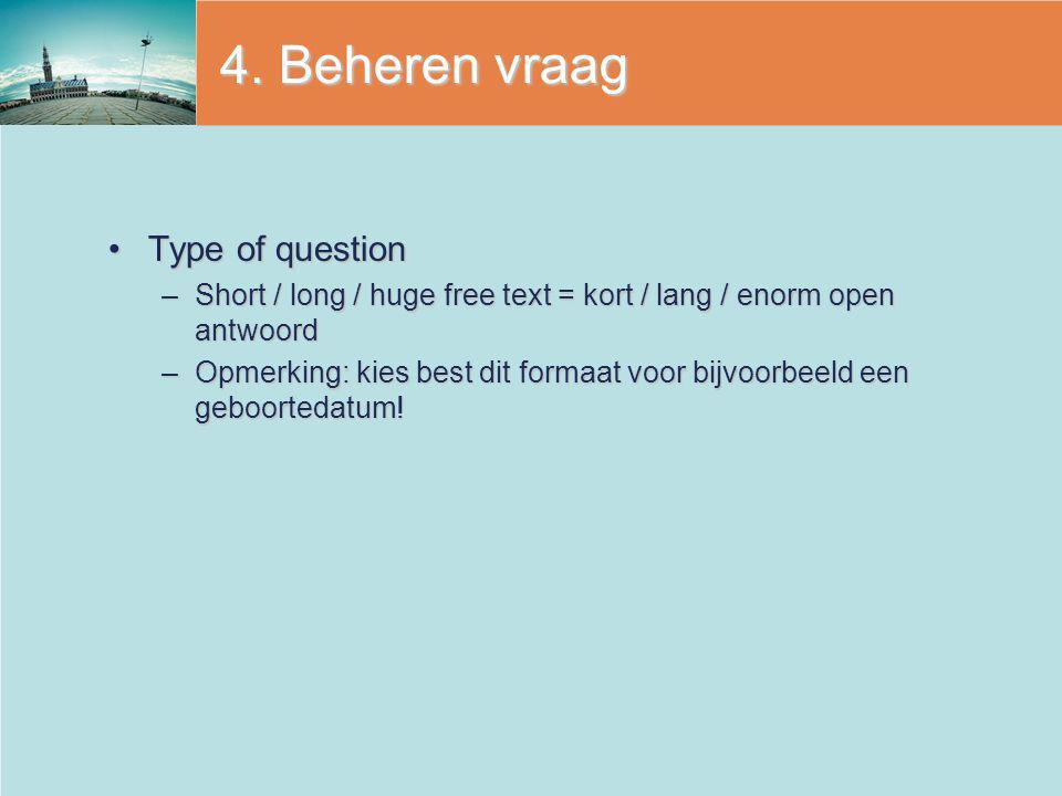 4. Beheren vraag Type of questionType of question –Short / long / huge free text = kort / lang / enorm open antwoord –Opmerking: kies best dit formaat