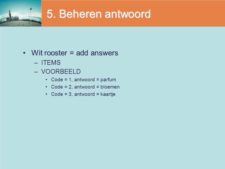 5. Beheren antwoord Wit rooster = add answersWit rooster = add answers –ITEMS –VOORBEELD Code = 1, antwoord = parfumCode = 1, antwoord = parfum Code =