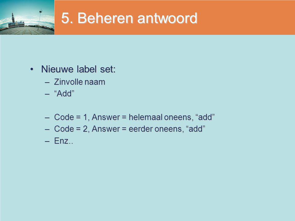 """5. Beheren antwoord Nieuwe label set:Nieuwe label set: –Zinvolle naam –""""Add"""" –Code = 1, Answer = helemaal oneens, """"add"""" –Code = 2, Answer = eerder one"""