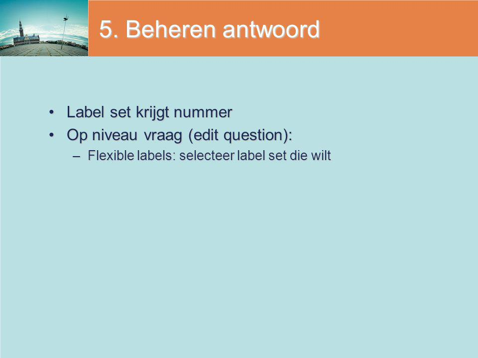 5. Beheren antwoord Label set krijgt nummerLabel set krijgt nummer Op niveau vraag (edit question):Op niveau vraag (edit question): –Flexible labels: