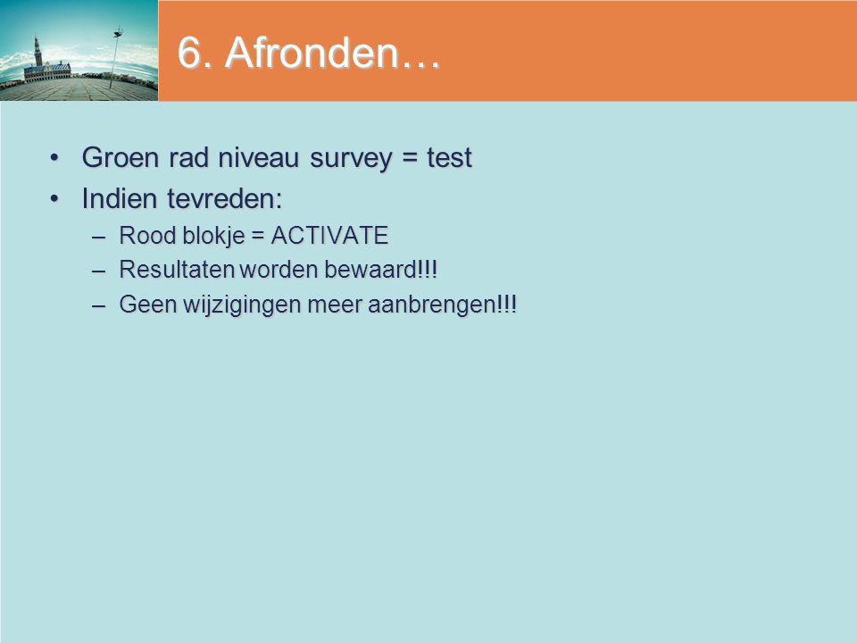 6. Afronden… Groen rad niveau survey = testGroen rad niveau survey = test Indien tevreden:Indien tevreden: –Rood blokje = ACTIVATE –Resultaten worden