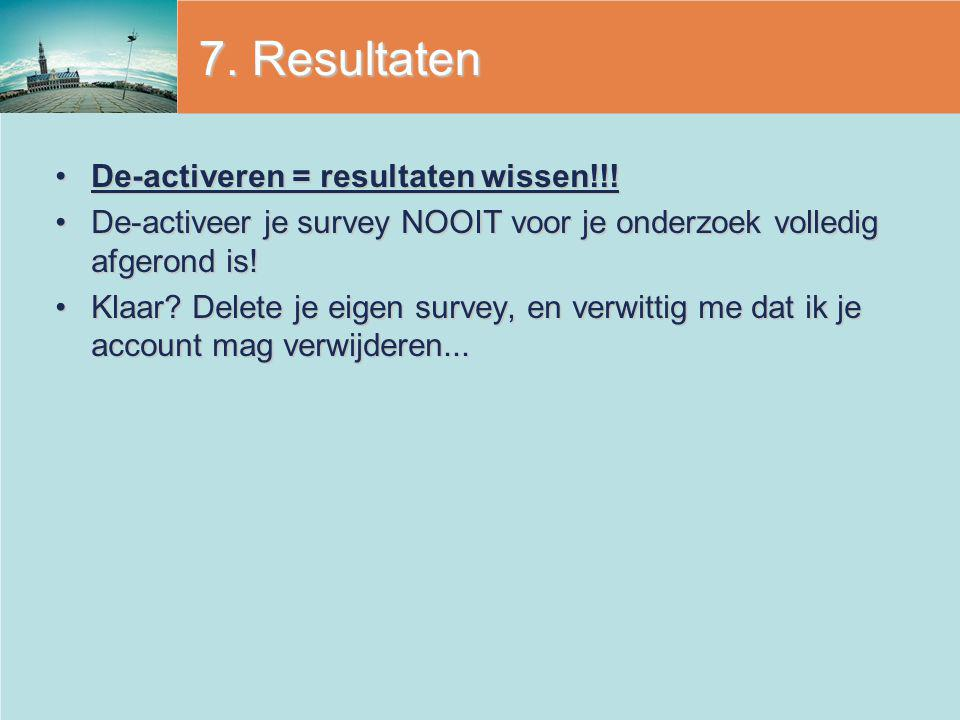 7. Resultaten De-activeren = resultaten wissen!!!De-activeren = resultaten wissen!!! De-activeer je survey NOOIT voor je onderzoek volledig afgerond i