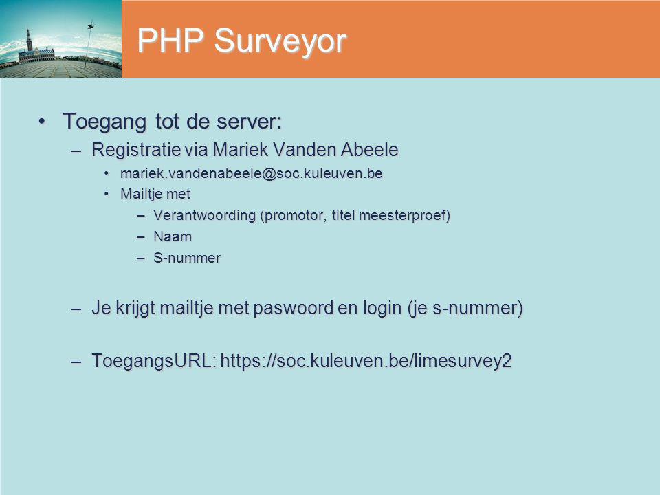 PHP Surveyor Toegang tot de server:Toegang tot de server: –Registratie via Mariek Vanden Abeele mariek.vandenabeele@soc.kuleuven.bemariek.vandenabeele@soc.kuleuven.be Mailtje metMailtje met –Verantwoording (promotor, titel meesterproef) –Naam –S-nummer –Je krijgt mailtje met paswoord en login (je s-nummer) –ToegangsURL: https://soc.kuleuven.be/limesurvey2