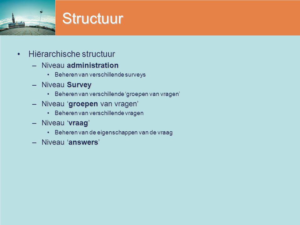 Structuur Hiërarchische structuurHiërarchische structuur –Niveau administration Beheren van verschillende surveysBeheren van verschillende surveys –Niveau Survey Beheren van verschillende 'groepen van vragen'Beheren van verschillende 'groepen van vragen' –Niveau 'groepen van vragen' Beheren van verschillende vragenBeheren van verschillende vragen –Niveau 'vraag' Beheren van de eigenschappen van de vraagBeheren van de eigenschappen van de vraag –Niveau 'answers'
