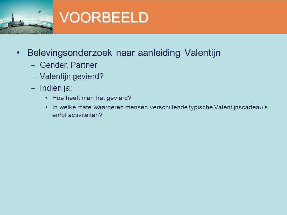 VOORBEELD Belevingsonderzoek naar aanleiding ValentijnBelevingsonderzoek naar aanleiding Valentijn –Gender, Partner –Valentijn gevierd? –Indien ja: Ho