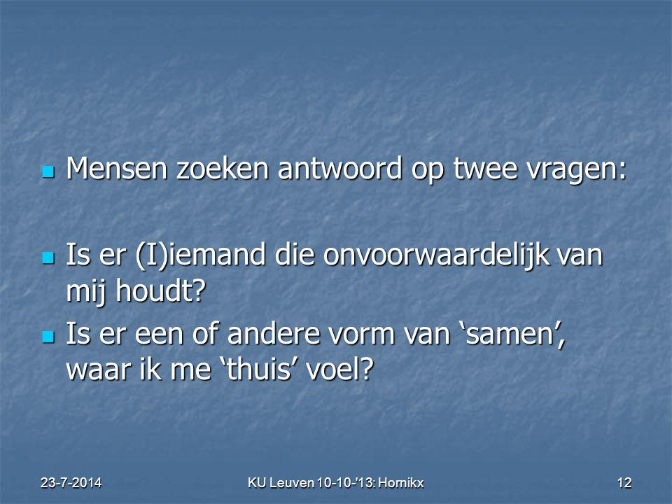 23-7-2014KU Leuven 10-10- 13: Hornikx 12 Mensen zoeken antwoord op twee vragen: Mensen zoeken antwoord op twee vragen: Is er (I)iemand die onvoorwaardelijk van mij houdt.