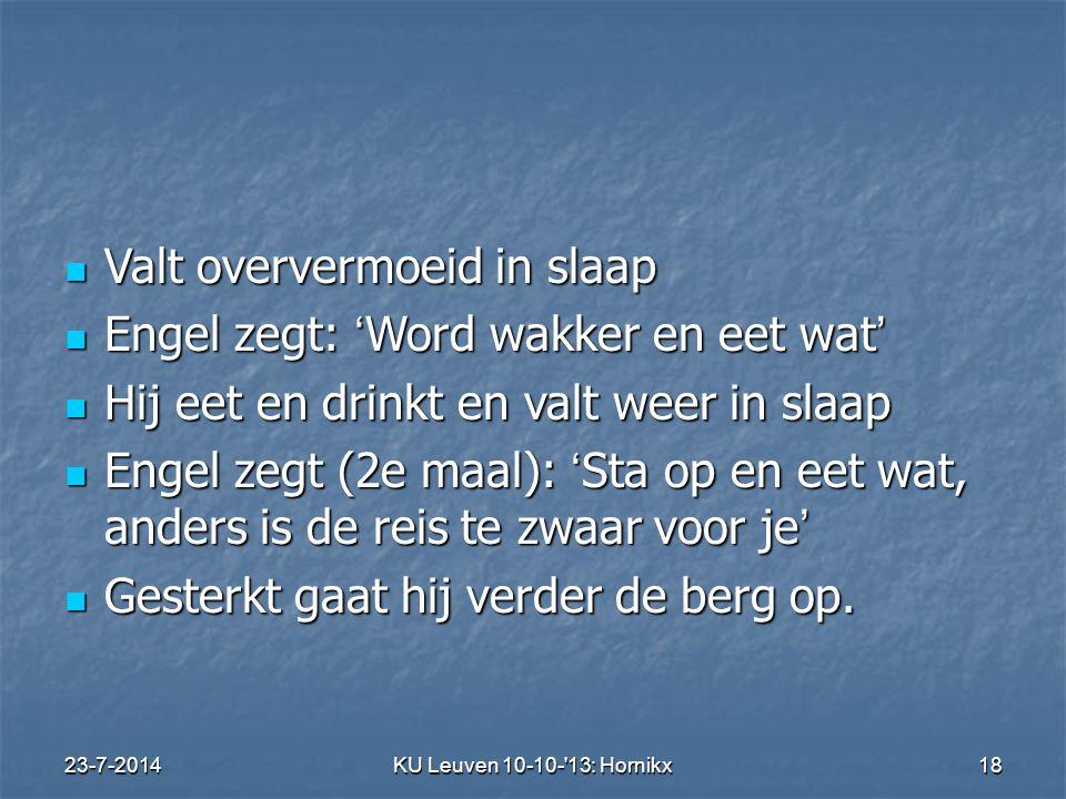 23-7-2014KU Leuven 10-10- 13: Hornikx 18 Valt oververmoeid in slaap Valt oververmoeid in slaap Engel zegt: ' Word wakker en eet wat ' Engel zegt: ' Word wakker en eet wat ' Hij eet en drinkt en valt weer in slaap Hij eet en drinkt en valt weer in slaap Engel zegt (2e maal): ' Sta op en eet wat, anders is de reis te zwaar voor je ' Engel zegt (2e maal): ' Sta op en eet wat, anders is de reis te zwaar voor je ' Gesterkt gaat hij verder de berg op.
