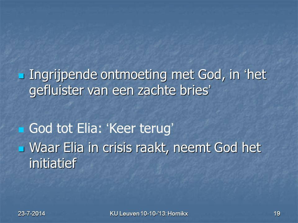 23-7-2014KU Leuven 10-10- 13: Hornikx 19 Ingrijpende ontmoeting met God, in ' het gefluister van een zachte bries ' Ingrijpende ontmoeting met God, in ' het gefluister van een zachte bries ' God tot Elia: ' Keer terug ' Waar Elia in crisis raakt, neemt God het initiatief Waar Elia in crisis raakt, neemt God het initiatief