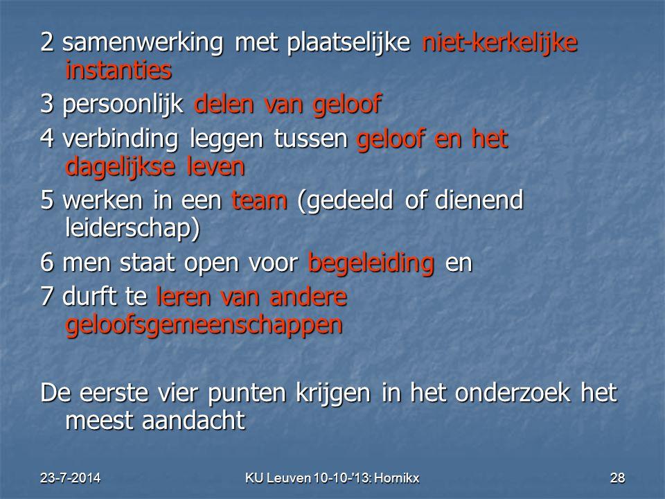 23-7-2014KU Leuven 10-10- 13: Hornikx 28 2 samenwerking met plaatselijke niet-kerkelijke instanties 3 persoonlijk delen van geloof 4 verbinding leggen tussen geloof en het dagelijkse leven 5 werken in een team (gedeeld of dienend leiderschap) 6 men staat open voor begeleiding en 7 durft te leren van andere geloofsgemeenschappen De eerste vier punten krijgen in het onderzoek het meest aandacht
