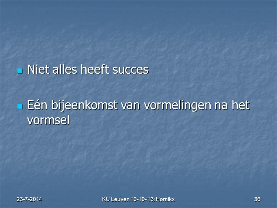 23-7-2014KU Leuven 10-10- 13: Hornikx 36 Niet alles heeft succes Niet alles heeft succes Eén bijeenkomst van vormelingen na het vormsel Eén bijeenkomst van vormelingen na het vormsel