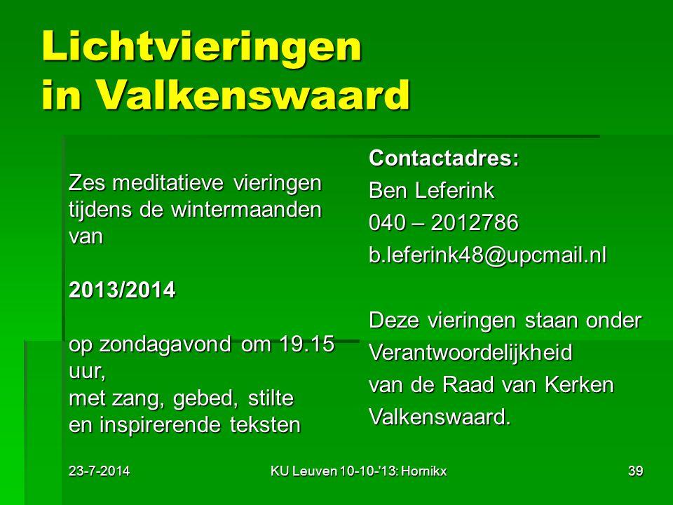 23-7-2014KU Leuven 10-10- 13: Hornikx39 Lichtvieringen in Valkenswaard Zes meditatieve vieringen tijdens de wintermaanden van2013/2014 op zondagavond om 19.15 uur, met zang, gebed, stilte en inspirerende teksten Contactadres: Ben Leferink 040 – 2012786 b.leferink48@upcmail.nl Deze vieringen staan onder Verantwoordelijkheid van de Raad van Kerken Valkenswaard.