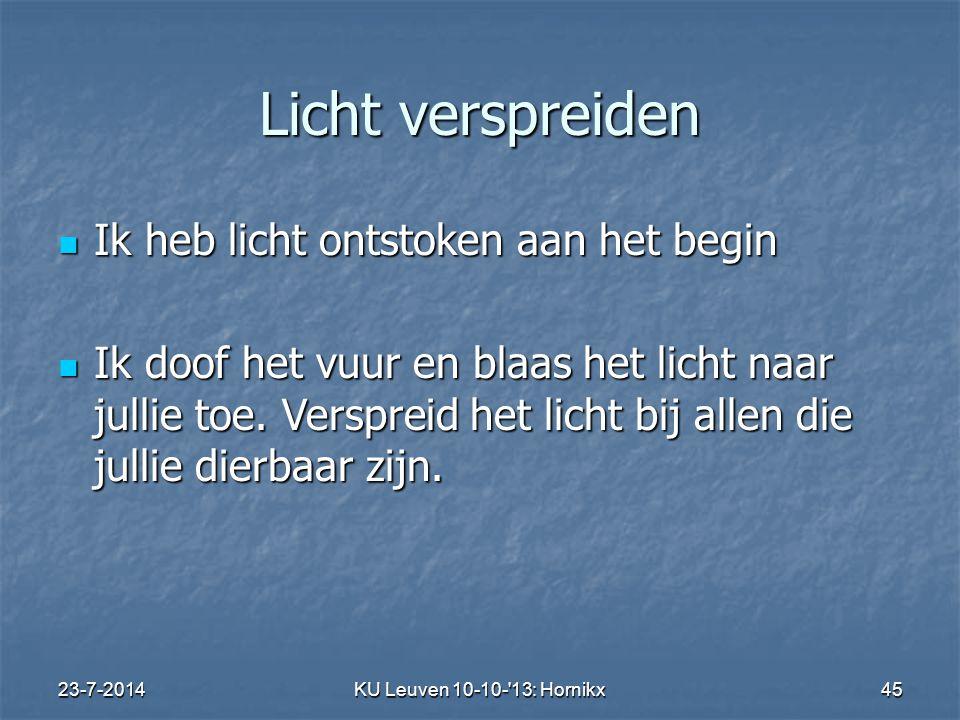 23-7-2014KU Leuven 10-10- 13: Hornikx 45 Licht verspreiden Ik heb licht ontstoken aan het begin Ik heb licht ontstoken aan het begin Ik doof het vuur en blaas het licht naar jullie toe.