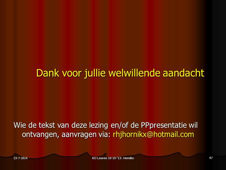 KU Leuven 10-10- 13: Hornikx 47 23-7-2014 Dank voor jullie welwillende aandacht Wie de tekst van deze lezing en/of de PPpresentatie wil ontvangen, aanvragen via: rhjhornikx@hotmail.com