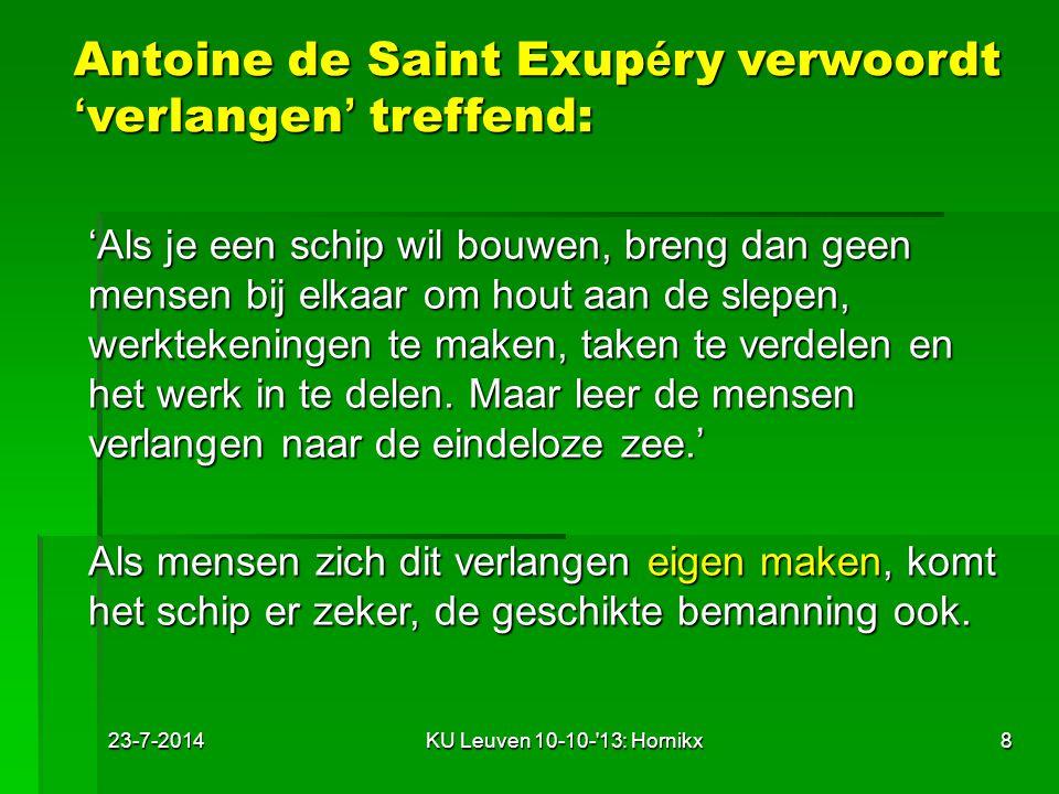 23-7-2014KU Leuven 10-10- 13: Hornikx8 Antoine de Saint Exup é ry verwoordt ' verlangen ' treffend: 'Als je een schip wil bouwen, breng dan geen mensen bij elkaar om hout aan de slepen, werktekeningen te maken, taken te verdelen en het werk in te delen.