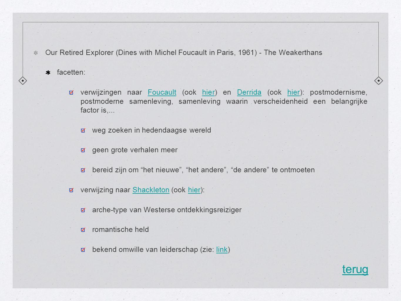 Our Retired Explorer (Dines with Michel Foucault in Paris, 1961) - The Weakerthans facetten: verwijzingen naar Foucault (ook hier) en Derrida (ook hier): postmodernisme, postmoderne samenleving, samenleving waarin verscheidenheid een belangrijke factor is,...FoucaulthierDerridahier weg zoeken in hedendaagse wereld geen grote verhalen meer bereid zijn om het nieuwe , het andere , de andere te ontmoeten verwijzing naar Shackleton (ook hier):Shackletonhier arche-type van Westerse ontdekkingsreiziger romantische held bekend omwille van leiderschap (zie: link)link terug