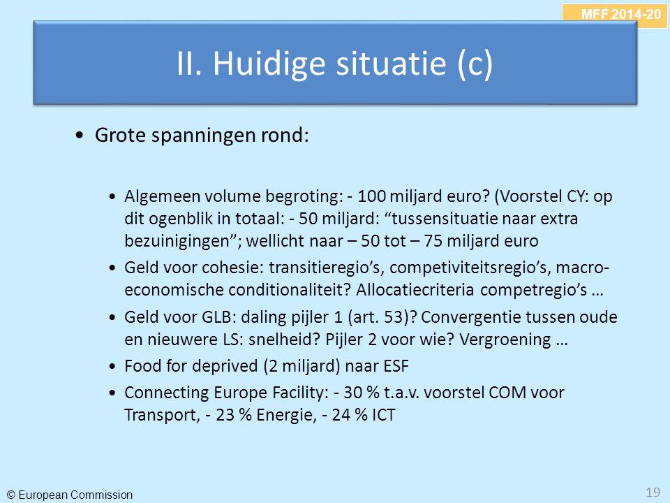 MFF 2014-20 © European Commission II. Huidige situatie (c) Grote spanningen rond: Algemeen volume begroting: - 100 miljard euro? (Voorstel CY: op dit