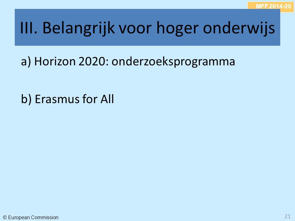 MFF 2014-20 © European Commission III. Belangrijk voor hoger onderwijs a) Horizon 2020: onderzoeksprogramma b) Erasmus for All 21