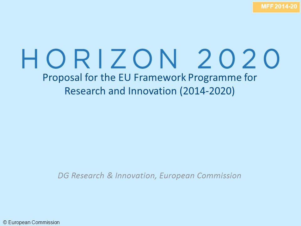 MFF 2014-20 © European Commission Proposal for the EU Framework Programme for Research and Innovation (2014-2020) DG Research & Innovation, European Commission