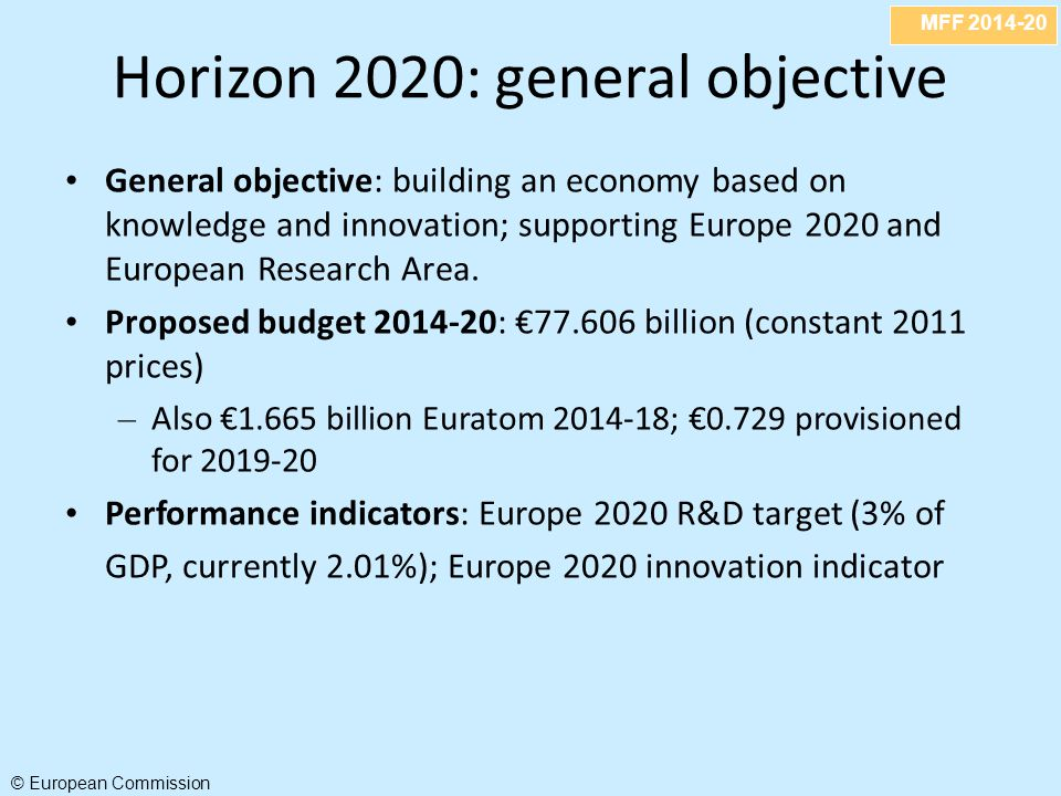 MFF 2014-20 © European Commission Horizon 2020: general objective General objective: building an economy based on knowledge and innovation; supporting