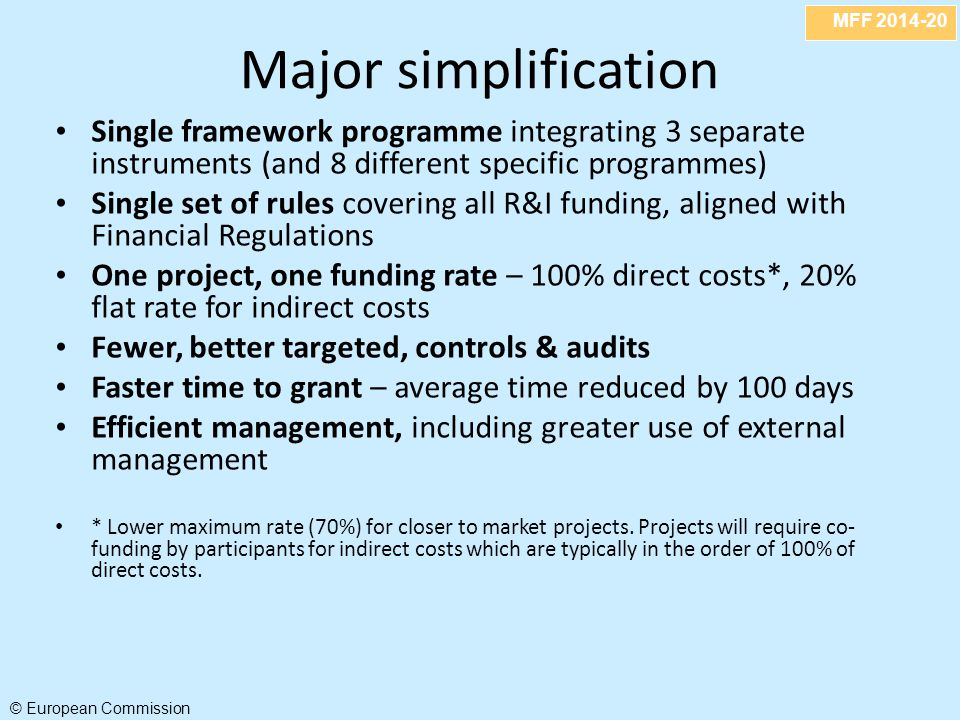 MFF 2014-20 © European Commission Major simplification Single framework programme integrating 3 separate instruments (and 8 different specific programmes) Single set of rules covering all R&I funding, aligned with Financial Regulations One project, one funding rate – 100% direct costs*, 20% flat rate for indirect costs Fewer, better targeted, controls & audits Faster time to grant – average time reduced by 100 days Efficient management, including greater use of external management * Lower maximum rate (70%) for closer to market projects.