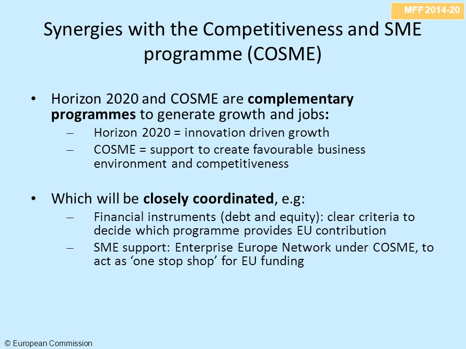 MFF 2014-20 © European Commission Synergies with the Competitiveness and SME programme (COSME) Horizon 2020 and COSME are complementary programmes to generate growth and jobs: – Horizon 2020 = innovation driven growth – COSME = support to create favourable business environment and competitiveness Which will be closely coordinated, e.g: – Financial instruments (debt and equity): clear criteria to decide which programme provides EU contribution – SME support: Enterprise Europe Network under COSME, to act as 'one stop shop' for EU funding