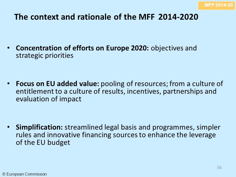 MFF 2014-20 © European Commission 36 The context and rationale of the MFF 2014-2020 Concentration of efforts on Europe 2020: objectives and strategic priorities Focus on EU added value: pooling of resources; from a culture of entitlement to a culture of results, incentives, partnerships and evaluation of impact Simplification: streamlined legal basis and programmes, simpler rules and innovative financing sources to enhance the leverage of the EU budget