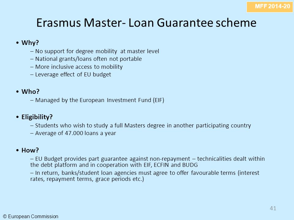 MFF 2014-20 © European Commission 41 Erasmus Master- Loan Guarantee scheme Why? – No support for degree mobility at master level – National grants/loa