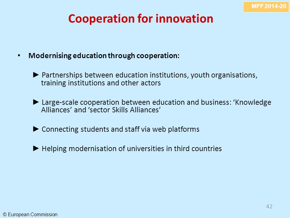 MFF 2014-20 © European Commission 42 Cooperation for innovation Modernising education through cooperation: ► Partnerships between education institutio