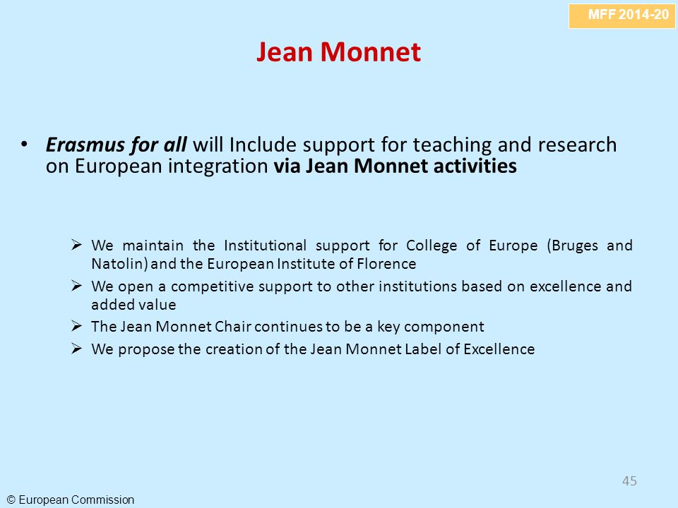 MFF 2014-20 © European Commission 45 Jean Monnet Erasmus for all will Include support for teaching and research on European integration via Jean Monnet activities  We maintain the Institutional support for College of Europe (Bruges and Natolin) and the European Institute of Florence  We open a competitive support to other institutions based on excellence and added value  The Jean Monnet Chair continues to be a key component  We propose the creation of the Jean Monnet Label of Excellence