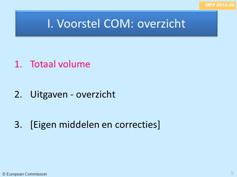 MFF 2014-20 © European Commission 5 1.Totaal volume 2.Uitgaven - overzicht 3.[Eigen middelen en correcties] I. Voorstel COM: overzicht