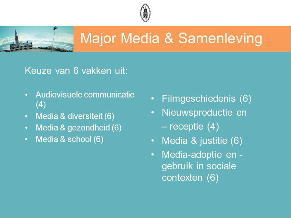 Major Media & Samenleving Keuze van 6 vakken uit: Audiovisuele communicatie (4) Media & diversiteit (6) Media & gezondheid (6) Media & school (6) Filmgeschiedenis (6) Nieuwsproductie en – receptie (4) Media & justitie (6) Media-adoptie en - gebruik in sociale contexten (6)