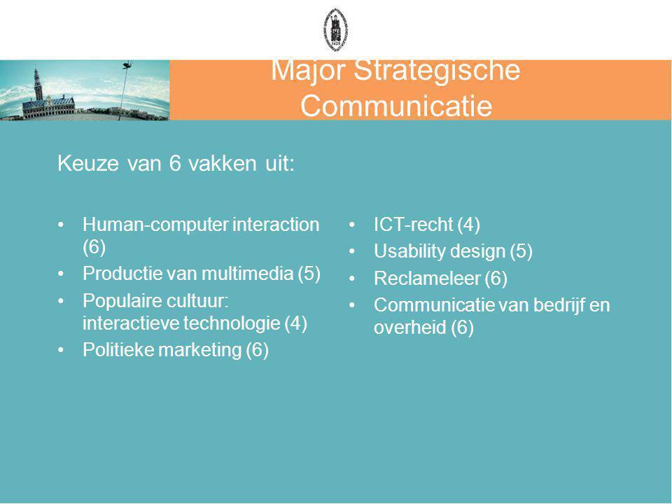 Major Strategische Communicatie Keuze van 6 vakken uit: Human-computer interaction (6) Productie van multimedia (5) Populaire cultuur: interactieve technologie (4) Politieke marketing (6) ICT-recht (4) Usability design (5) Reclameleer (6) Communicatie van bedrijf en overheid (6)