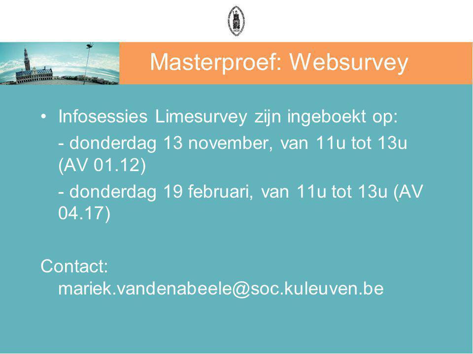 Masterproef: Websurvey Infosessies Limesurvey zijn ingeboekt op: - donderdag 13 november, van 11u tot 13u (AV 01.12) - donderdag 19 februari, van 11u tot 13u (AV 04.17) Contact: mariek.vandenabeele@soc.kuleuven.be