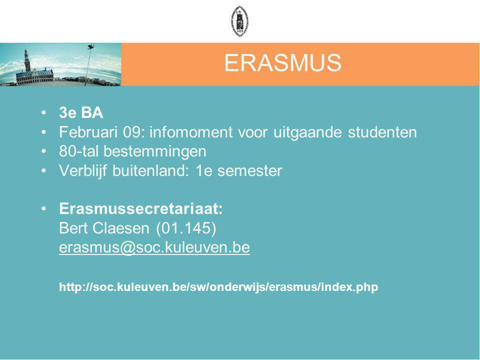 ERASMUS 3e BA Februari 09: infomoment voor uitgaande studenten 80-tal bestemmingen Verblijf buitenland: 1e semester Erasmussecretariaat: Bert Claesen (01.145) erasmus@soc.kuleuven.be http://soc.kuleuven.be/sw/onderwijs/erasmus/index.php