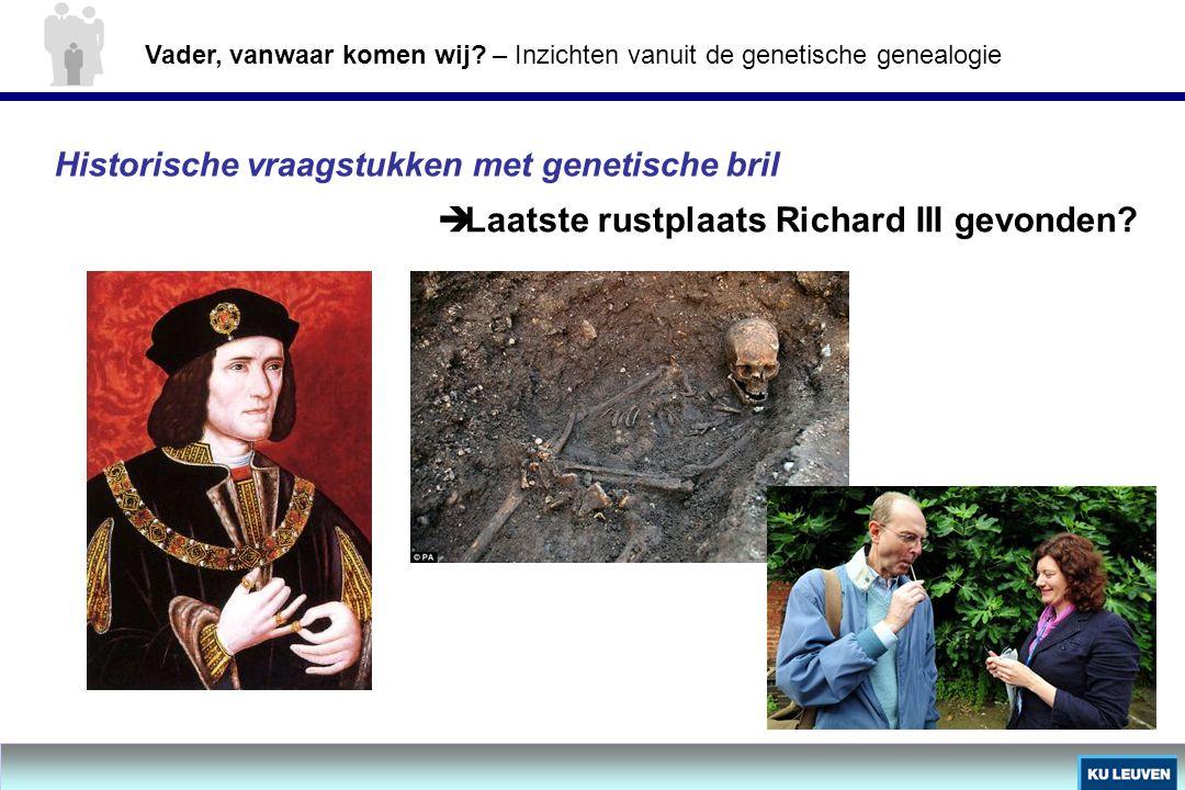 Historische vraagstukken met genetische bril  Laatste rustplaats Richard III gevonden? Vader, vanwaar komen wij? – Inzichten vanuit de genetische gen