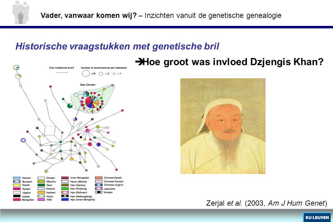 Historische vraagstukken met genetische bril  Hoe groot was invloed Dzjengis Khan? Zerjal et al. (2003, Am J Hum Genet) Vader, vanwaar komen wij? – I